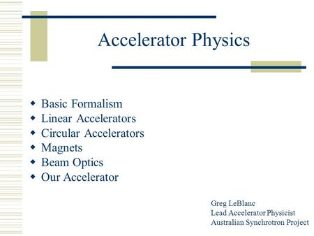 Accelerator Physics  Basic Formalism  Linear Accelerators  Circular Accelerators  Magnets  Beam Optics  Our Accelerator Greg LeBlanc Lead Accelerator.