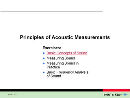 BA 7671-11, 1 Principles of Acoustic Measurements Exercises: Basic Concepts of Sound Measuring Sound Measuring Sound in Practice Basic Frequency Analysis.