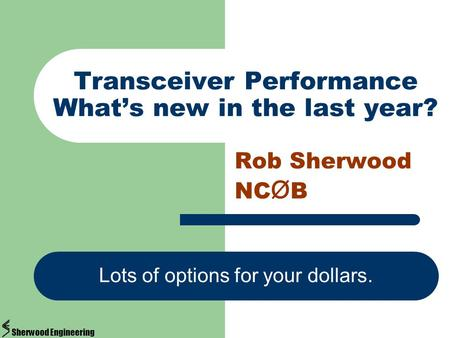 Transceiver Performance What's new in the last year? Rob Sherwood NC Ø B Lots of options for your dollars. Sherwood Engineering.