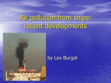 Air pollution from ships: recent developments by Lex Burgel by Lex Burgel.