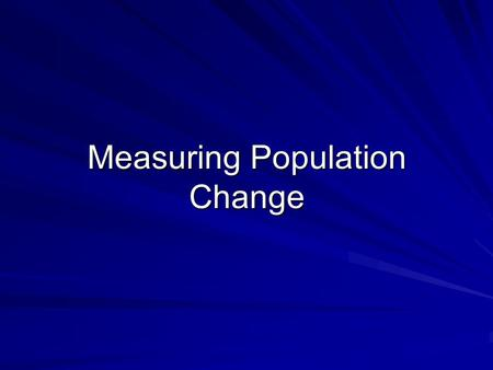 Measuring Population Change.  2 aspects of population that demographers want to know more about: size and rate of change  Size = actual number of people.