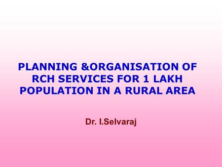 PLANNING &ORGANISATION OF RCH SERVICES FOR 1 LAKH POPULATION <strong>IN</strong> A RURAL AREA Dr. I.Selvaraj.