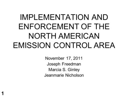 1 IMPLEMENTATION AND ENFORCEMENT OF THE NORTH AMERICAN EMISSION CONTROL AREA November 17, 2011 Joseph Freedman Marcia S. Ginley Jeanmarie Nicholson.
