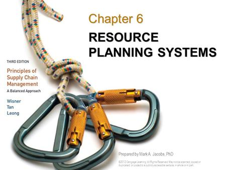 RESOURCE PLANNING SYSTEMS Chapter 6 Prepared by Mark A. Jacobs, PhD ©2012 Cengage Learning. All Rights Reserved. May not be scanned, copied or duplicated,