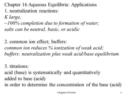 Chapter 16 Notes1 Chapter 16 Aqueous Equilibria: Applications 1. neutralization reactions: K large, ~100% completion due to formation of water; salts can.