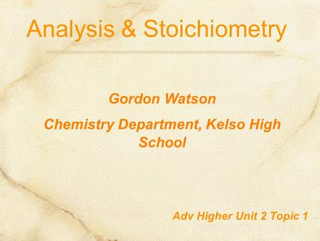 Analysis & Stoichiometry Adv Higher Unit 2 Topic 1 Gordon Watson Chemistry Department, Kelso High School.
