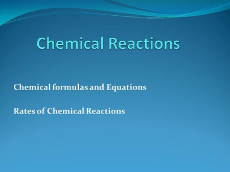 Chemical formulas and Equations Rates of Chemical Reactions.