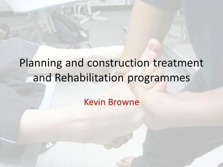 Planning and construction treatment and Rehabilitation programmes Kevin Browne.