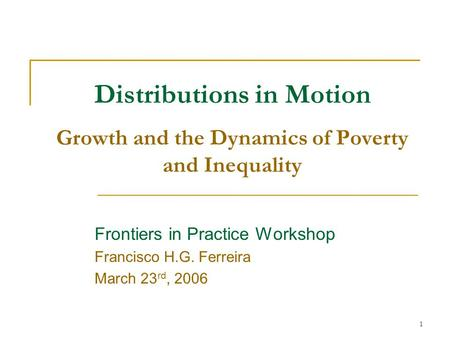 1 Distributions in Motion Growth and the Dynamics of Poverty and Inequality Frontiers in Practice Workshop Francisco H.G. Ferreira March 23 rd, 2006.