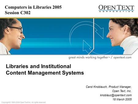 Copyright © 1995-2004 Open Text Inc. All rights reserved. Libraries and Institutional Content Management Systems Carol Knoblauch, Product Manager, Open.