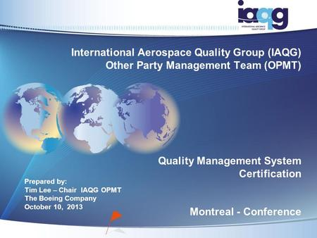 Prepared by: Tim Lee – Chair IAQG OPMT The Boeing Company October 10, 2013 International Aerospace Quality Group (IAQG) Other Party Management Team (OPMT)