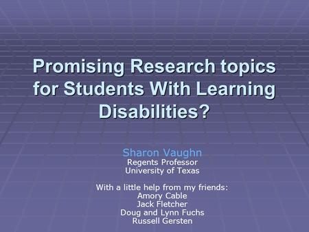 Promising Research topics for Students With Learning Disabilities? Sharon Vaughn Regents Professor Sharon Vaughn Regents Professor University of Texas.