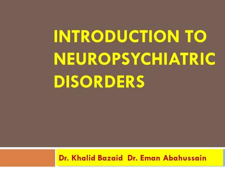 INTRODUCTION TO NEUROPSYCHIATRIC DISORDERS Dr. Eman Abahussain Dr. Khalid Bazaid.