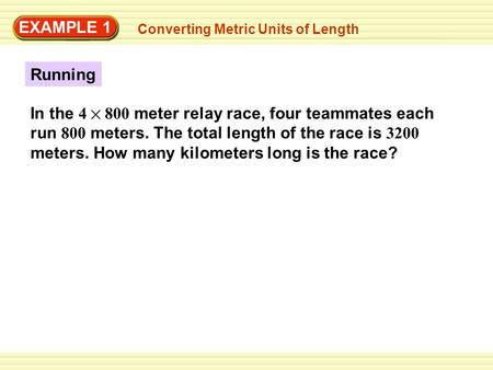 Running EXAMPLE 1 Converting Metric Units of Length In the 4 800 meter relay race, four teammates each run 800 meters. The total length of the race is.