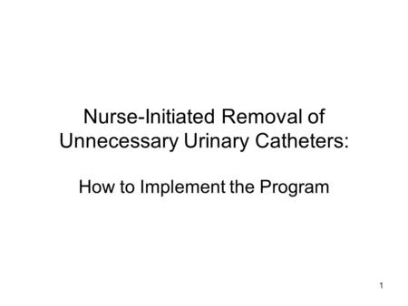 Nurse-Initiated Removal of Unnecessary Urinary Catheters: How to Implement the Program 1.