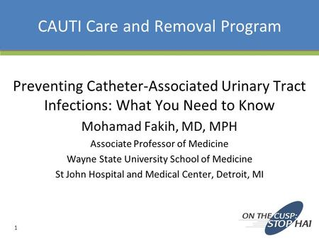 CAUTI Care and Removal Program Preventing Catheter-Associated Urinary Tract Infections: What You Need to Know Mohamad Fakih, MD, MPH Associate Professor.