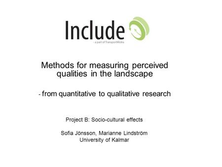 Methods for measuring perceived qualities in the landscape - from quantitative to qualitative research Project B: Socio-cultural effects Sofia Jönsson,