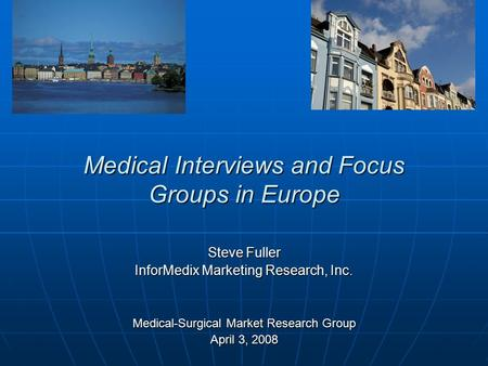 Medical Interviews and Focus Groups in Europe Steve Fuller InforMedix Marketing Research, Inc. Medical-Surgical Market Research Group April 3, 2008.