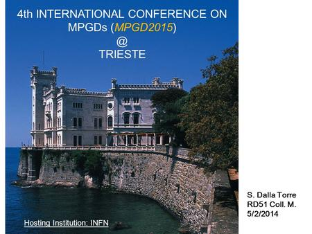 4th INTERNATIONAL CONFERENCE ON MPGDs TRIESTE Hosting Institution: INFN S. Dalla Torre RD51 Coll. M. 5/2/2014.