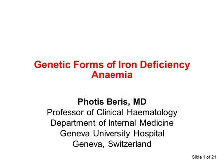 Slide 1 of 21 Genetic Forms of Iron Deficiency Anaemia Photis Beris, MD Professor of Clinical Haematology Department of Internal Medicine Geneva University.