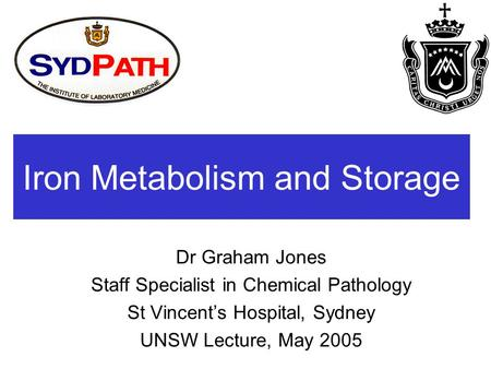 Iron Metabolism and Storage Dr Graham Jones Staff Specialist in Chemical Pathology St Vincent's Hospital, Sydney UNSW Lecture, May 2005.