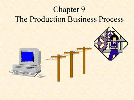 Chapter 9 The Production Business Process. Presentation Outline I.Files and Reports in a Production System II.Production Control Application System III.Property.
