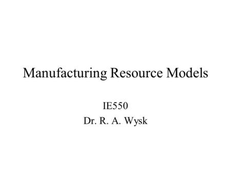 Manufacturing Resource Models IE550 Dr. R. A. Wysk.