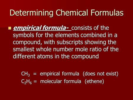 Determining Chemical Formulas empirical formula- consists of the symbols for the elements combined in a compound, with subscripts showing the smallest.