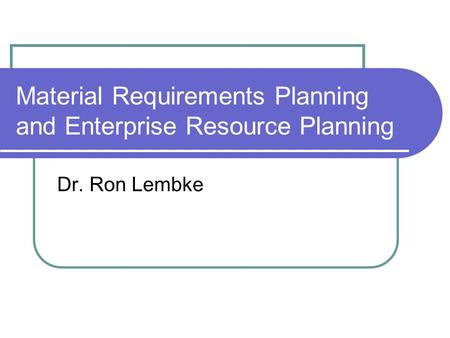 Material Requirements Planning and Enterprise Resource Planning Dr. Ron Lembke.