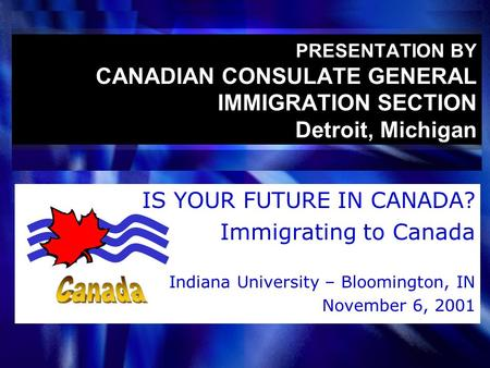 PRESENTATION BY CANADIAN CONSULATE GENERAL IMMIGRATION SECTION Detroit, Michigan IS YOUR FUTURE IN CANADA? Immigrating to Canada Indiana University – Bloomington,