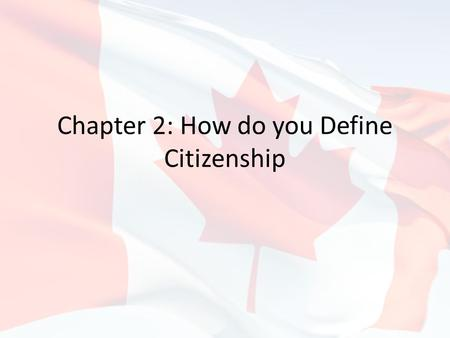 Chapter 2: How do you Define Citizenship. Introduction Think about what it means to be Canadian – We're talking our rights, our responsibilities, our.