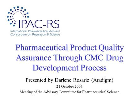 Pharmaceutical Product Quality Assurance Through CMC Drug Development Process Presented by Darlene Rosario (Aradigm) 21 October 2003 Meeting of the Advisory.
