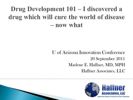 U of Arizona Innovation Conference 20 September 2011 Marlene E. Haffner, MD, MPH Haffner Associates, LLC.