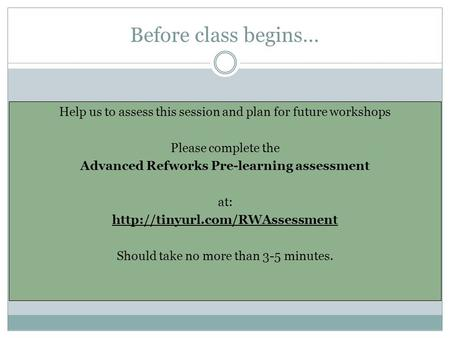 Before class begins… Help us to assess this session and plan for future workshops Please complete the Advanced Refworks Pre-learning assessment at: