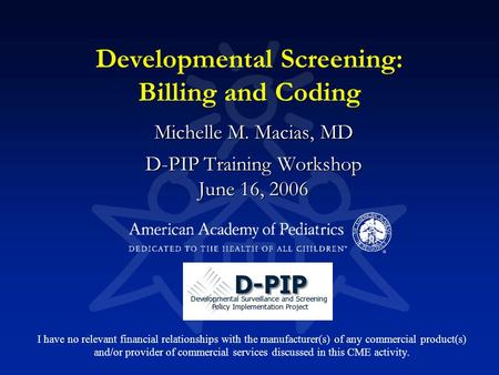 Developmental Screening: Billing and Coding Michelle M. Macias, MD D-PIP Training Workshop June 16, 2006 I have no relevant financial relationships with.