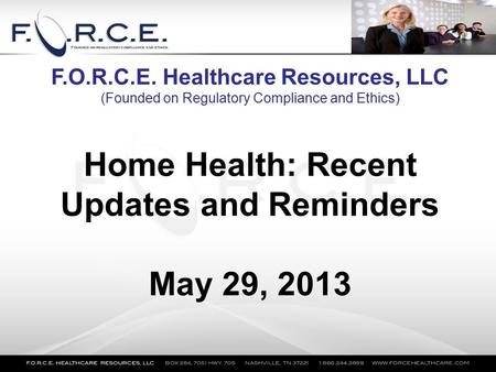 Home Health: Recent Updates and Reminders May 29, 2013 F.O.R.C.E. Healthcare Resources, LLC (Founded on Regulatory Compliance and Ethics)