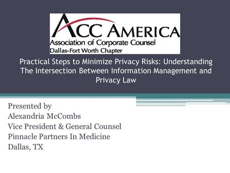 Practical Steps to Minimize Privacy Risks: Understanding The Intersection Between Information Management and Privacy Law Presented by Alexandria McCombs.