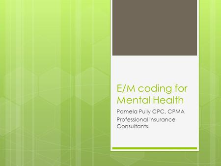 E/M coding for Mental Health Pamela Pully CPC, CPMA Professional Insurance Consultants.