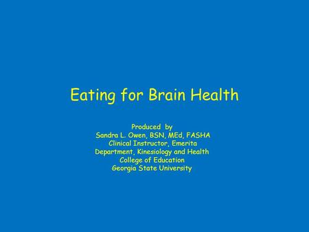Eating for Brain Health Produced by Sandra L. Owen, BSN, MEd, FASHA Clinical Instructor, Emerita Department, Kinesiology and Health College of Education.