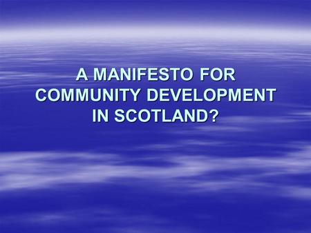 A MANIFESTO FOR COMMUNITY DEVELOPMENT IN SCOTLAND?