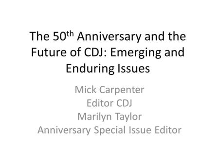 The 50 th Anniversary and the Future of CDJ: Emerging and Enduring Issues Mick Carpenter Editor CDJ Marilyn Taylor Anniversary Special Issue Editor.