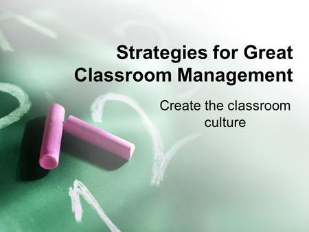 Strategies for Great Classroom Management Create the classroom culture.