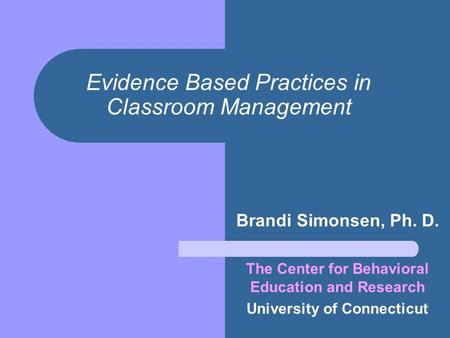 Evidence Based Practices in Classroom Management Brandi Simonsen, Ph. D. The Center for Behavioral Education and Research University of Connecticut.