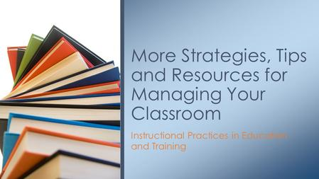 Instructional Practices in Education and Training More Strategies, Tips and Resources for Managing Your Classroom.