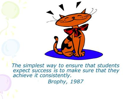 The simplest way to ensure that students expect success is to make sure that they achieve it consistently. Brophy, 1987.
