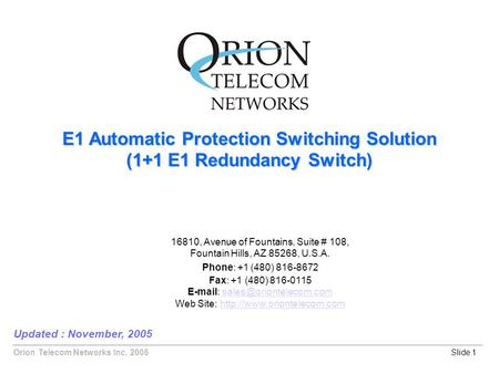 Orion Telecom Networks Inc. 2005 E1 Automatic Protection Switching Solution (1+1 E1 Redundancy Switch) Updated : November, 2005 Slide 1 16810, Avenue of.