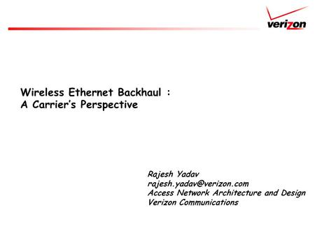 Wireless Ethernet Backhaul : A Carrier's Perspective Rajesh Yadav Access Network Architecture and Design Verizon Communications.