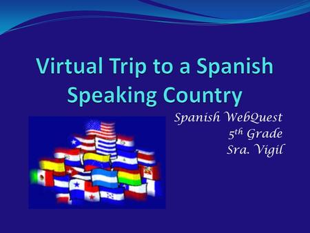 Spanish WebQuest 5 th Grade Sra. Vigil Introduction.
