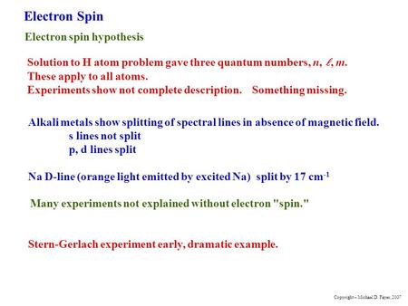 Electron Spin Electron spin hypothesis Solution to H atom problem gave three quantum numbers, n,, m. These apply to all atoms. Experiments show not complete.