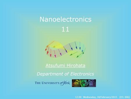 Department of Electronics Nanoelectronics 11 Atsufumi Hirohata 12:00 Wednesday, 18/February/2015 (P/L 006)
